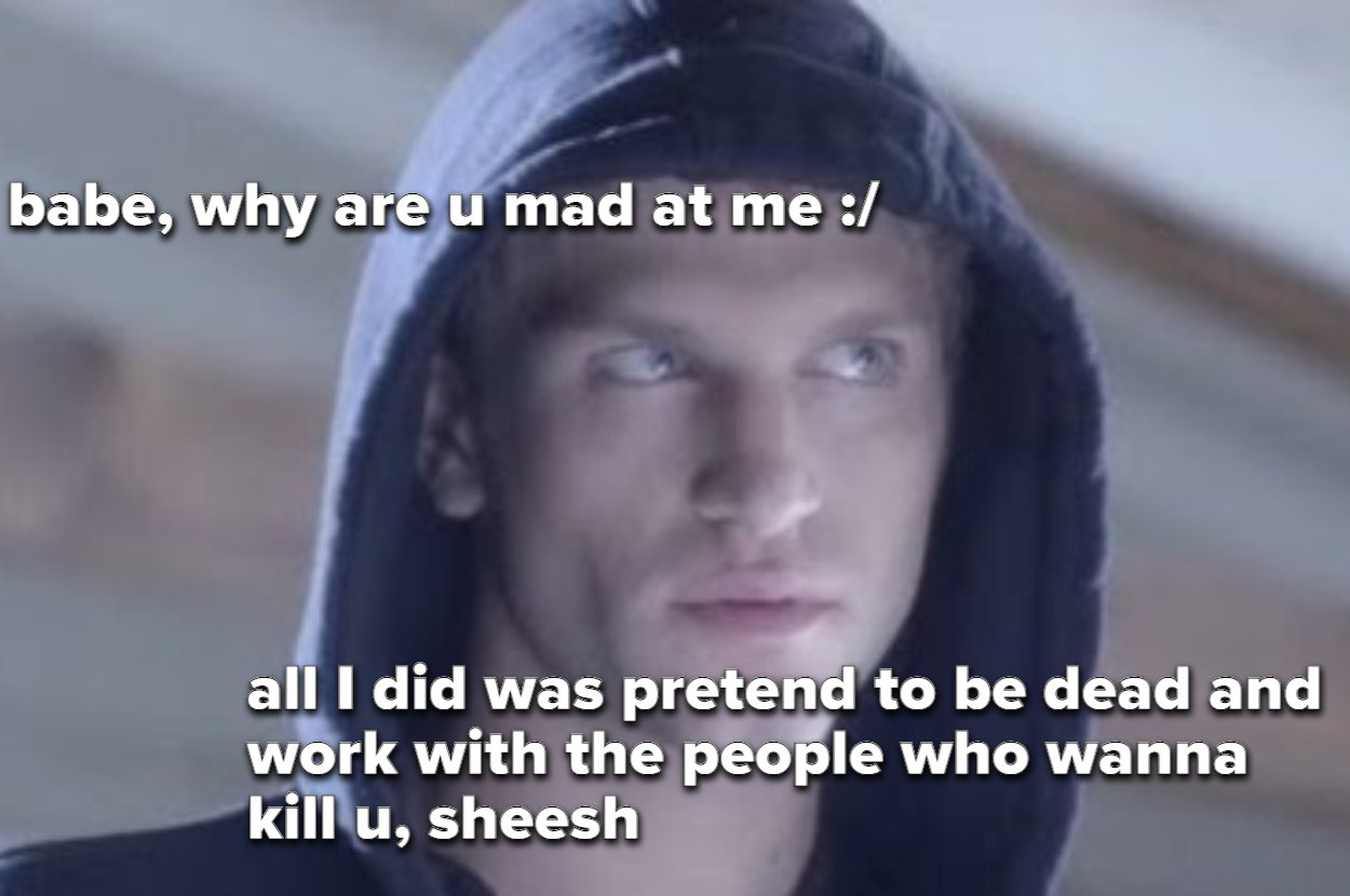"""meme of Toby saying """"babe why are you mad, all I did was pretend to be dead and work with the people who wanna kill you"""""""