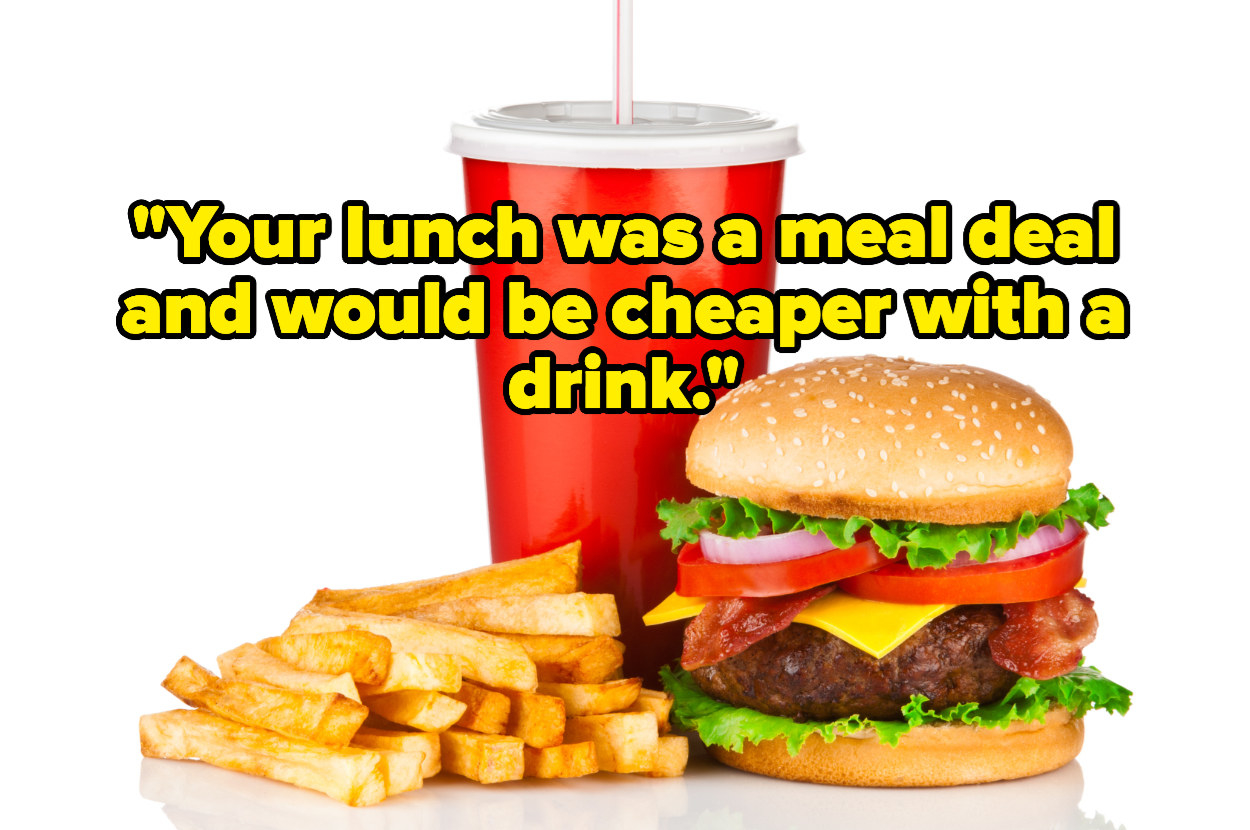 """""""Your lunch was a meal deal and would be cheaper with a drink"""" over a burger, fries, and a drink"""