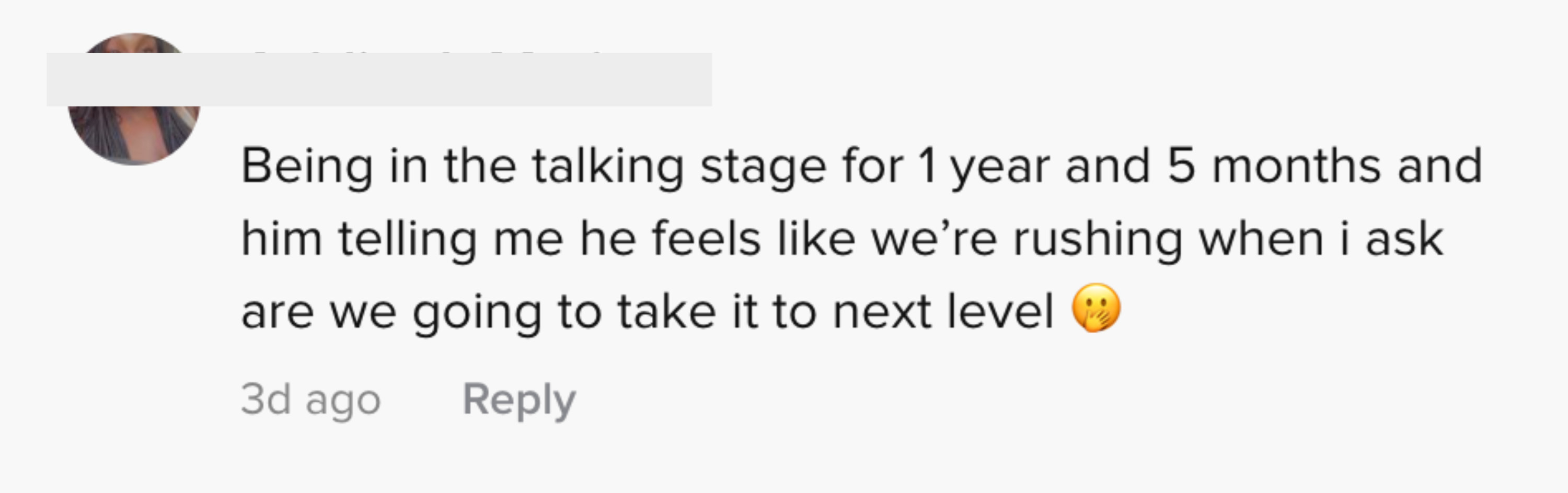 Being in the talking stage for one year and five months, and him telling me he feels like we're rushing when I ask are we going to take it to the next level