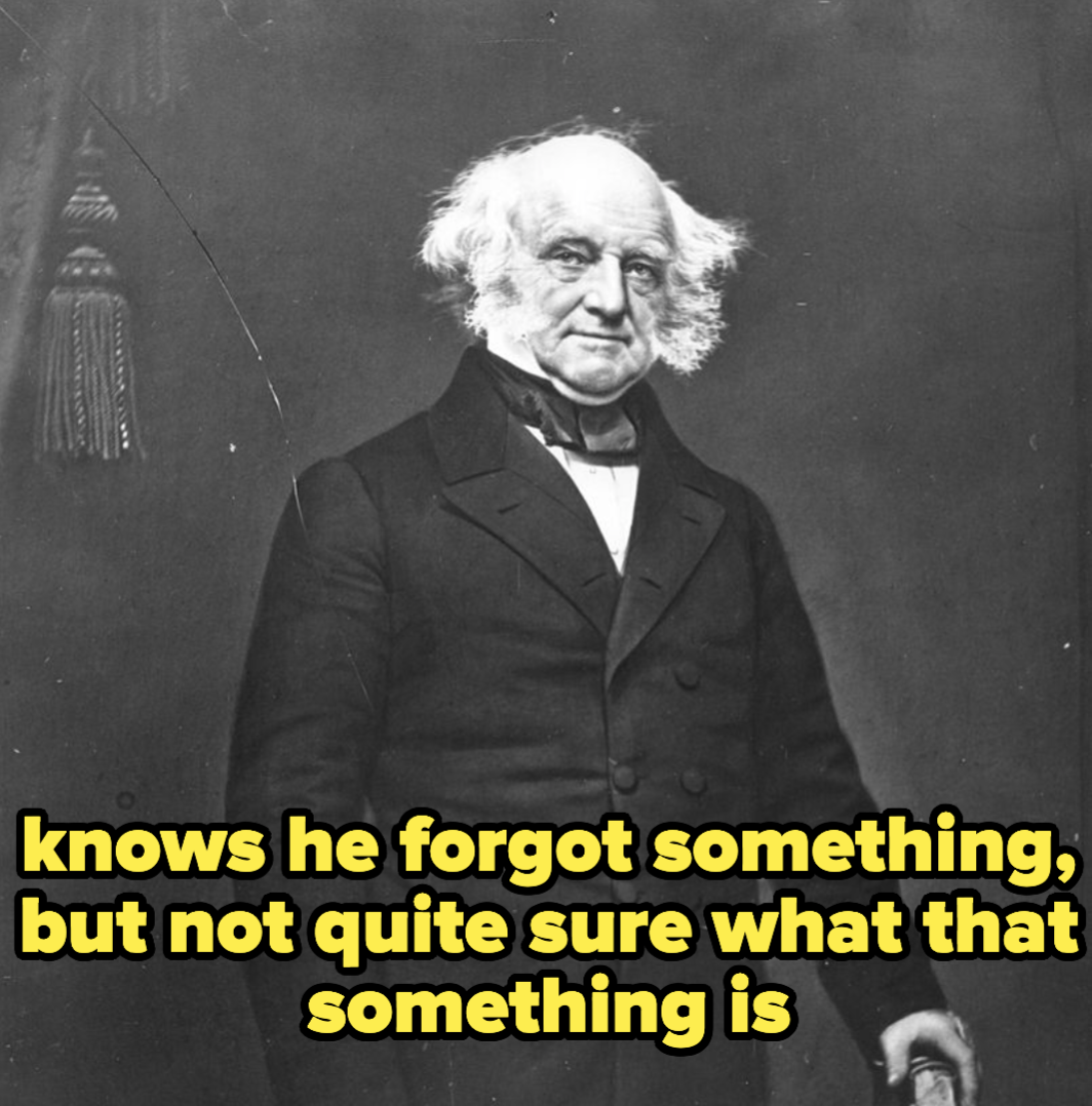 Martin van Buren, who knows he forgot something, but not quite sure what that something is