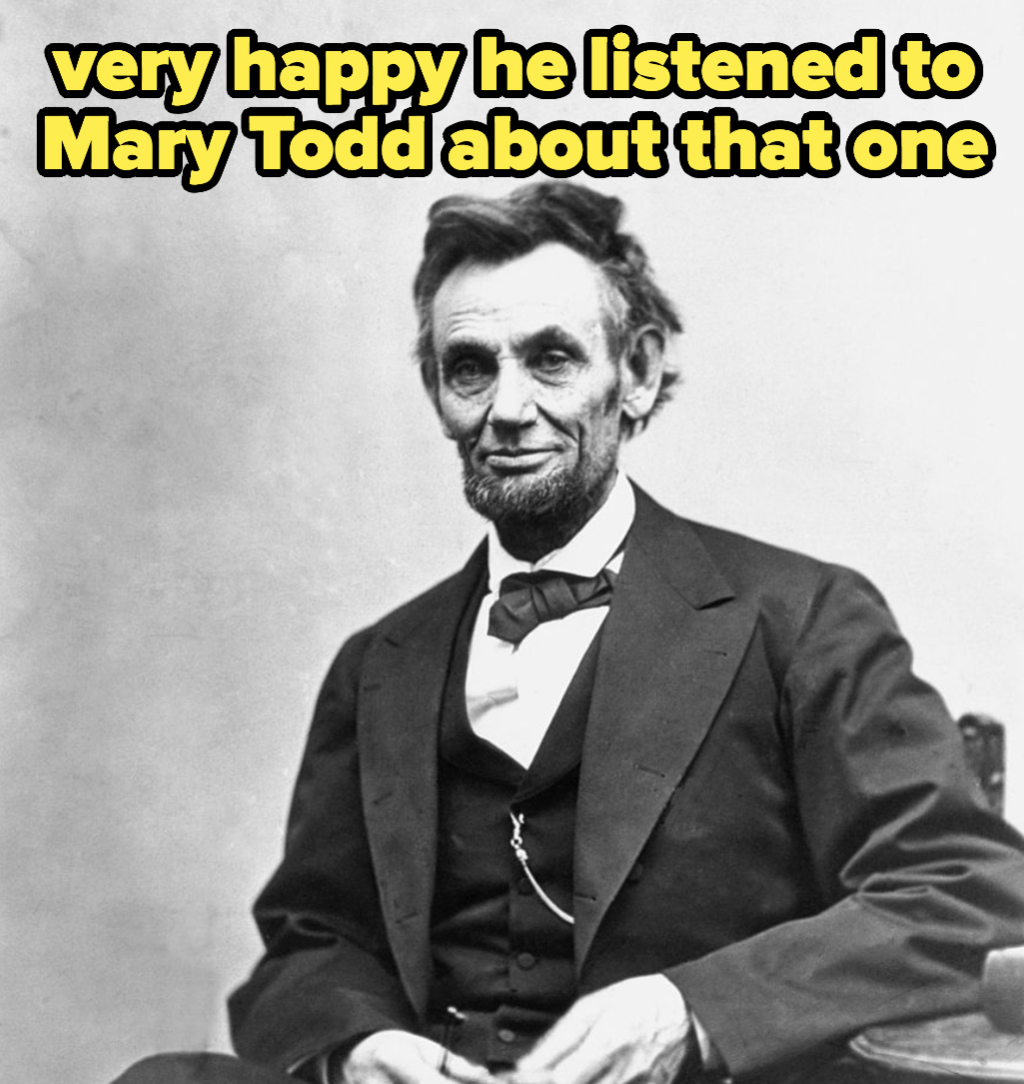Abraham Lincoln, who was very happy he listened to Mary Todd about that one