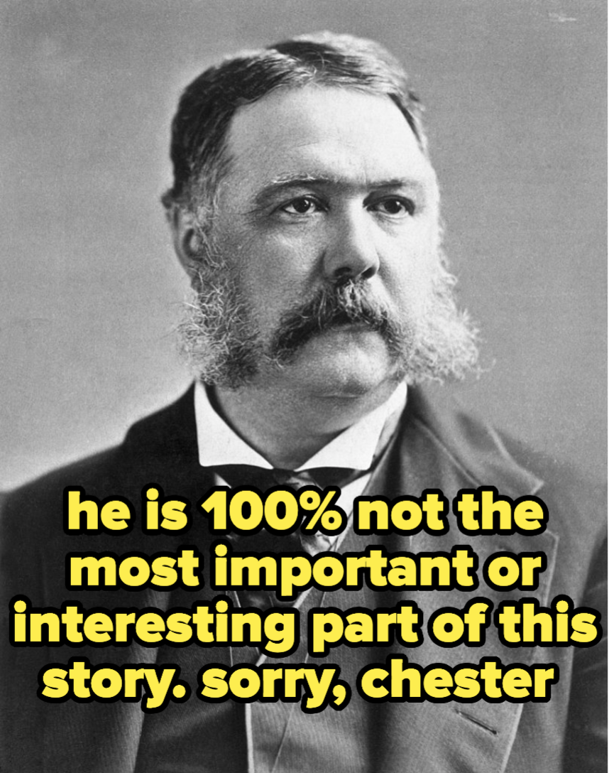 Chester A. Arthur, who is 100% not the most important or interesting part of this story (sorry, chester)