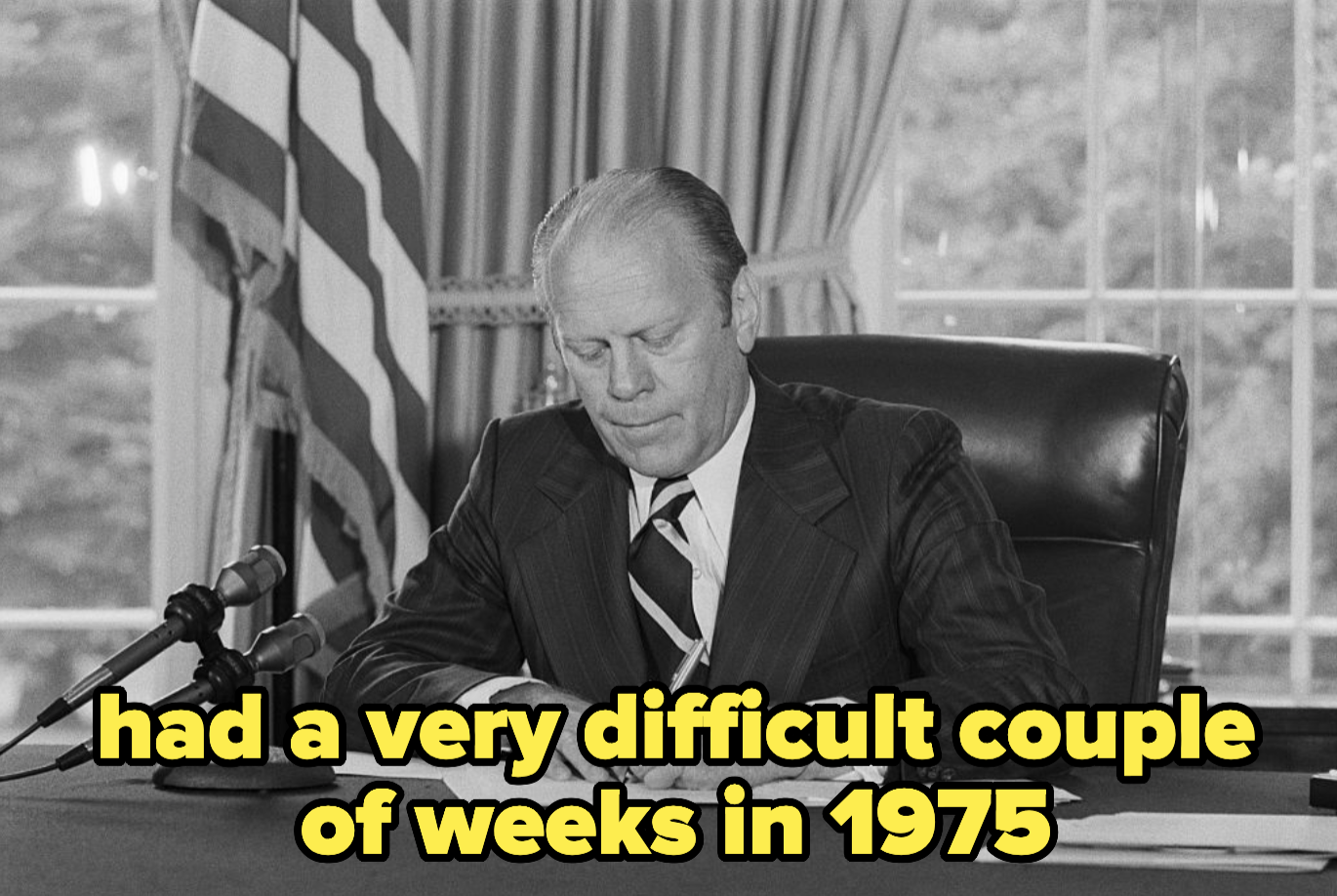 Gerald Ford, who had a very difficult couple of weeks in 1975