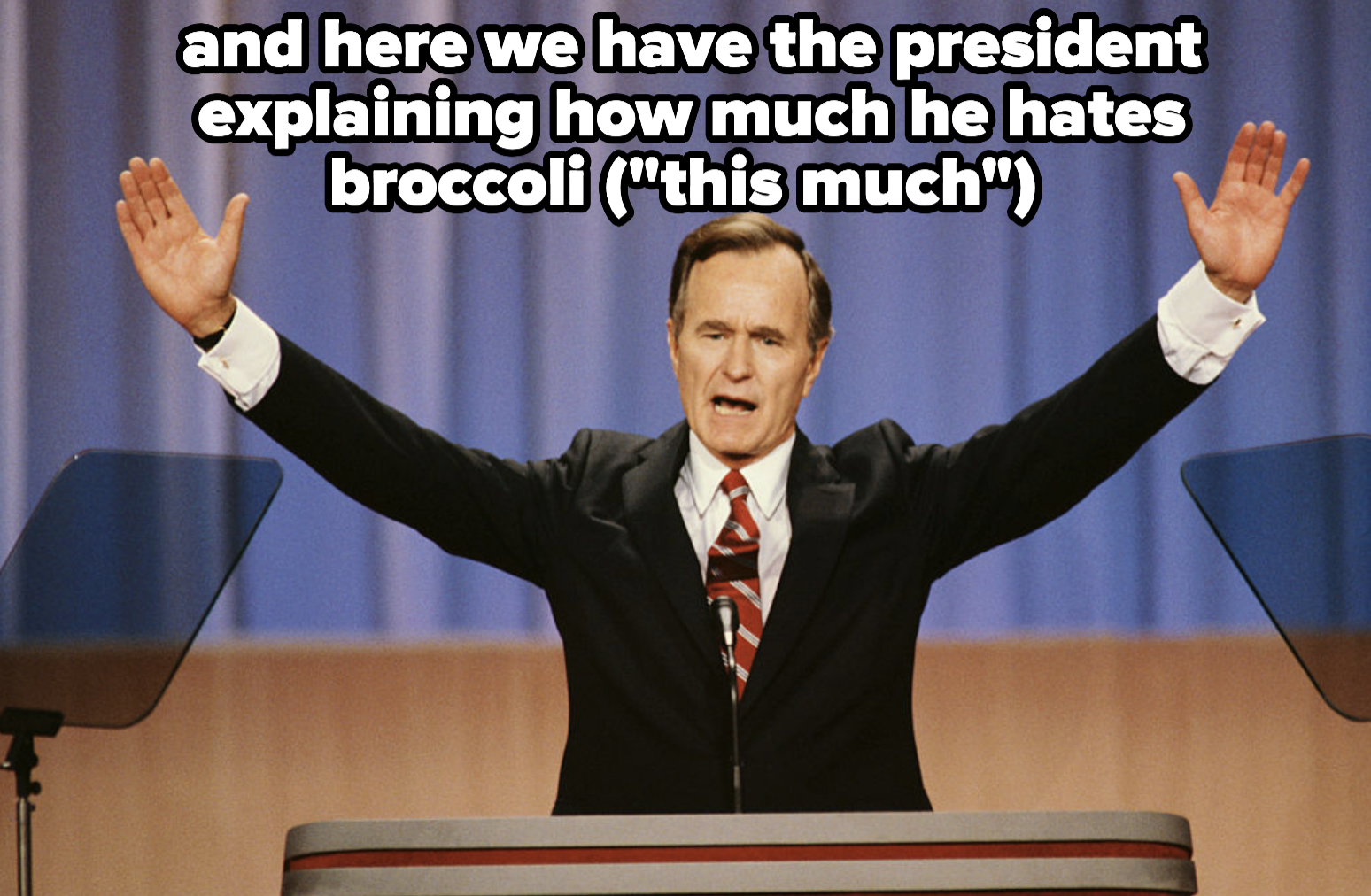 George Bush with wide open arms, which is how much he hates broccoli