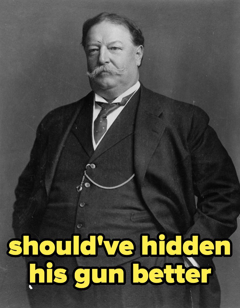 Taft, who should've hidden his gun better