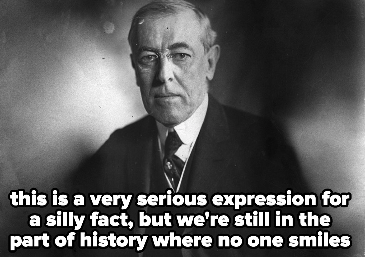 Woodrow Wilson, looking very serious, because we're still in the part of history where no one smiles