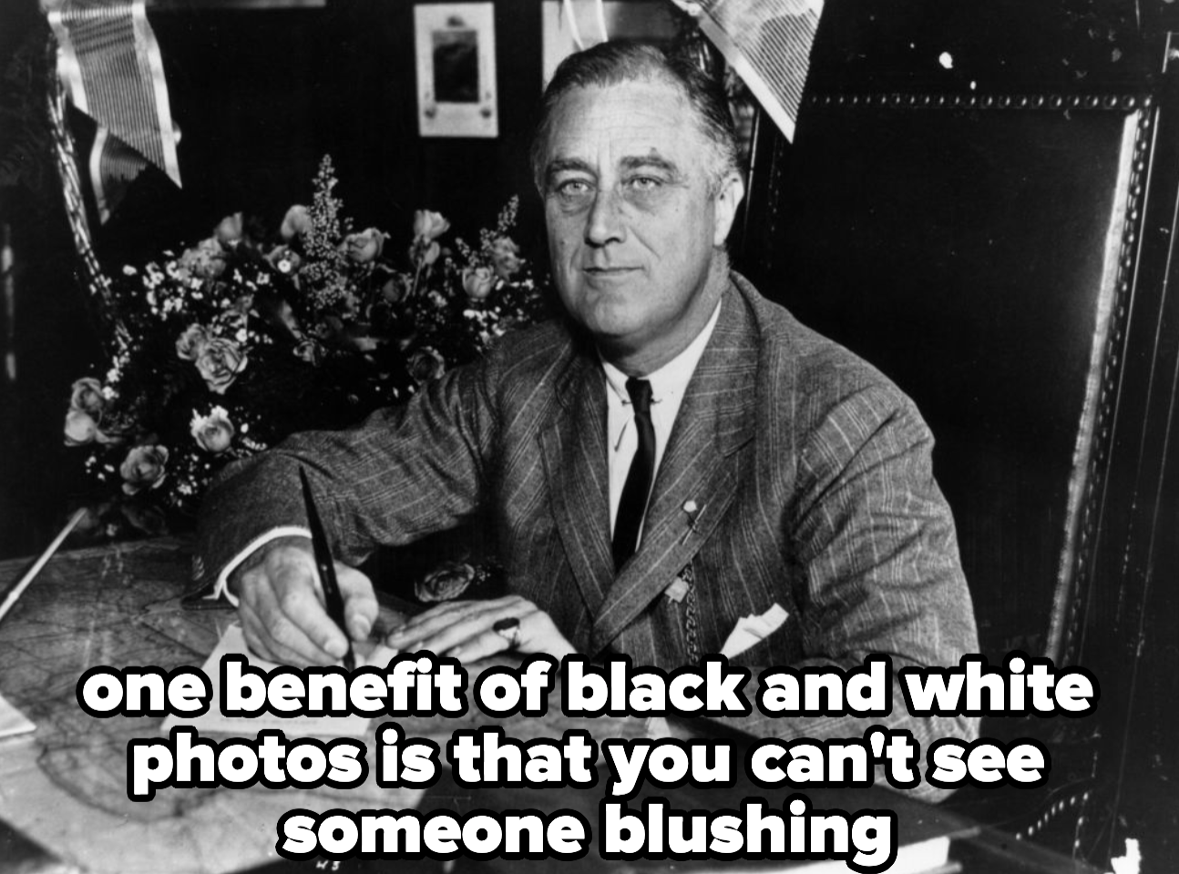 FDR, with caption: one benefit of black and white photos is that you can't see someone blushing