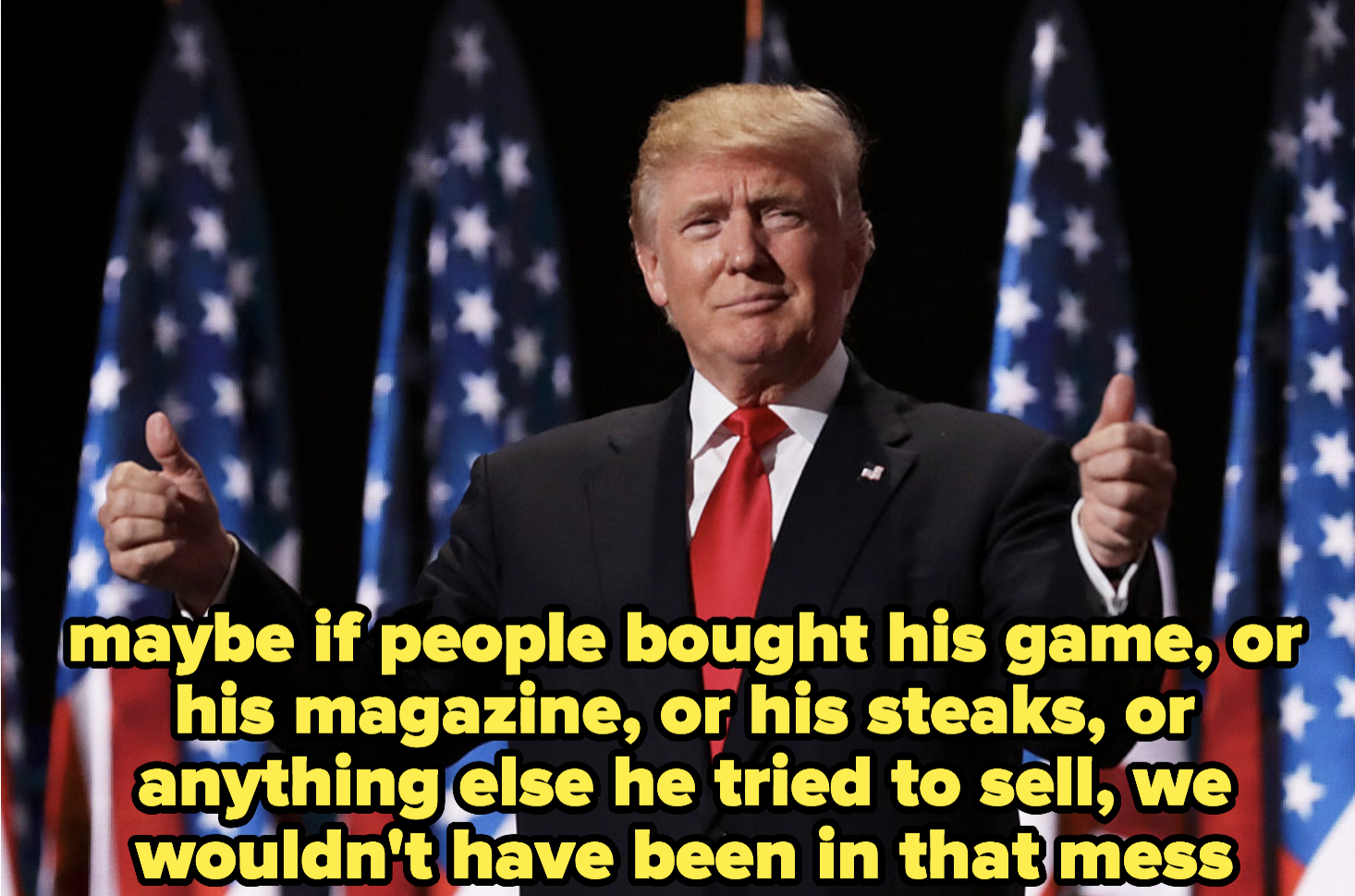 maybe if people bought his game, or his magazine, or his steaks, or anything else he tried to sell, we wouldn't have been in that mess