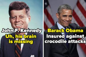 JFK - uh, his brain is missing. And Barack Obama, who is insured against crocodile attacks