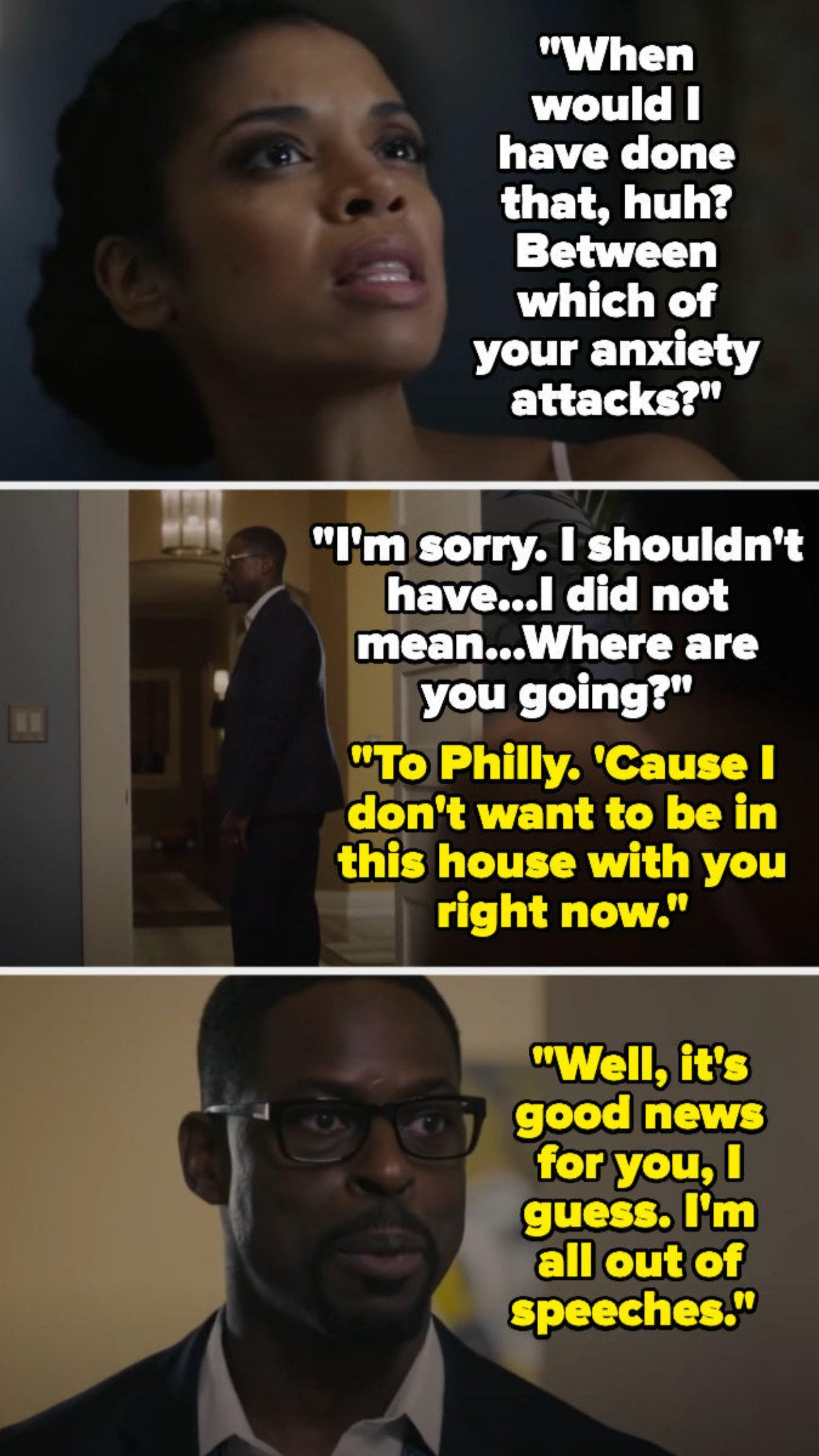 Beth asks when she would've done that, between which of his anxiety attacks, then apologizes – Randall says he's going to Philly since he doesn't want to be around her, and says he's out of speeches
