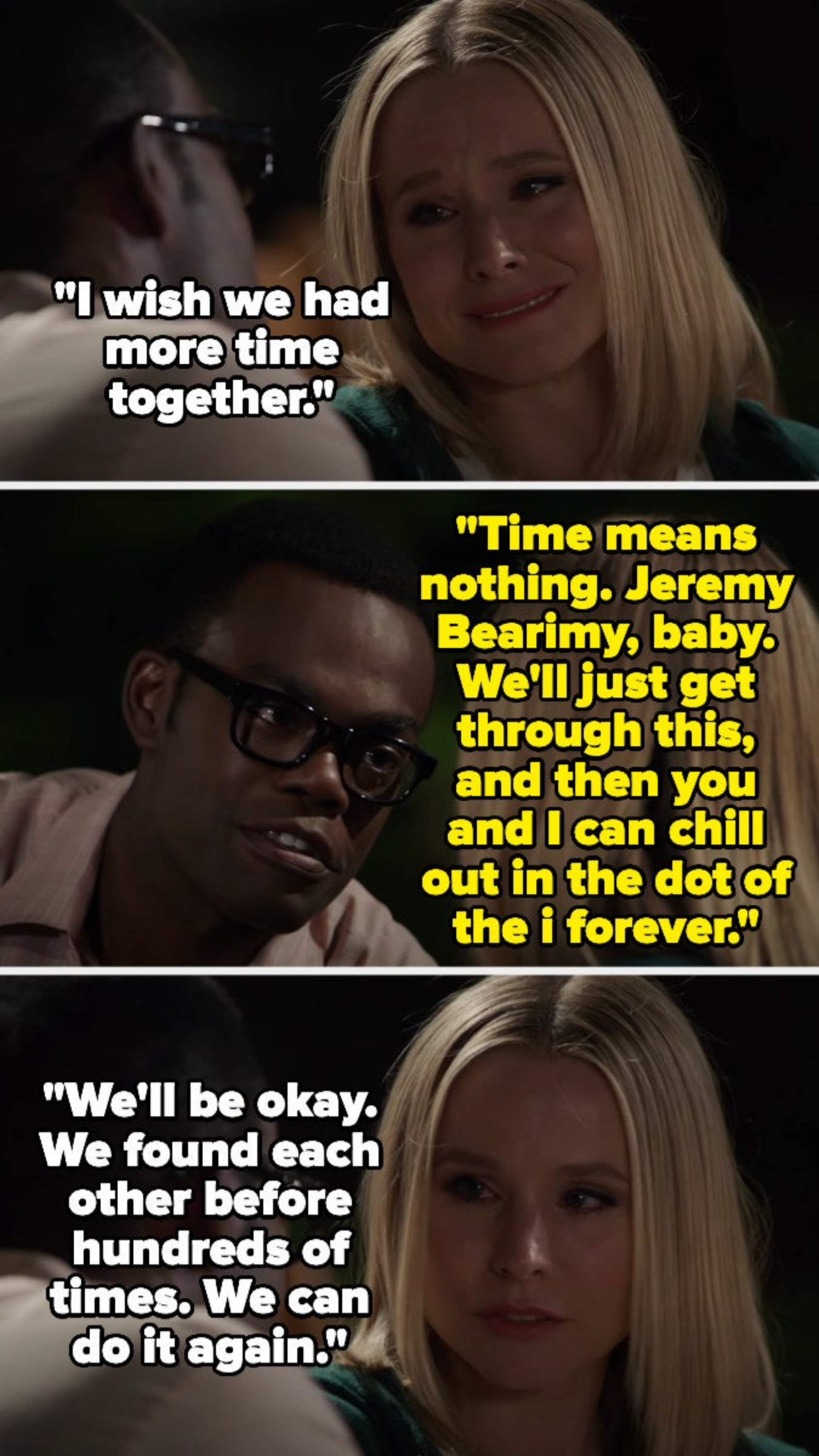 Eleanor says she wishes they had more time together, but Chidi says time means nothing 'cause of Jeremy Bearimy, and that later they can chill in the dot above the i — Eleanor says they've found each other hundreds of times before and can again