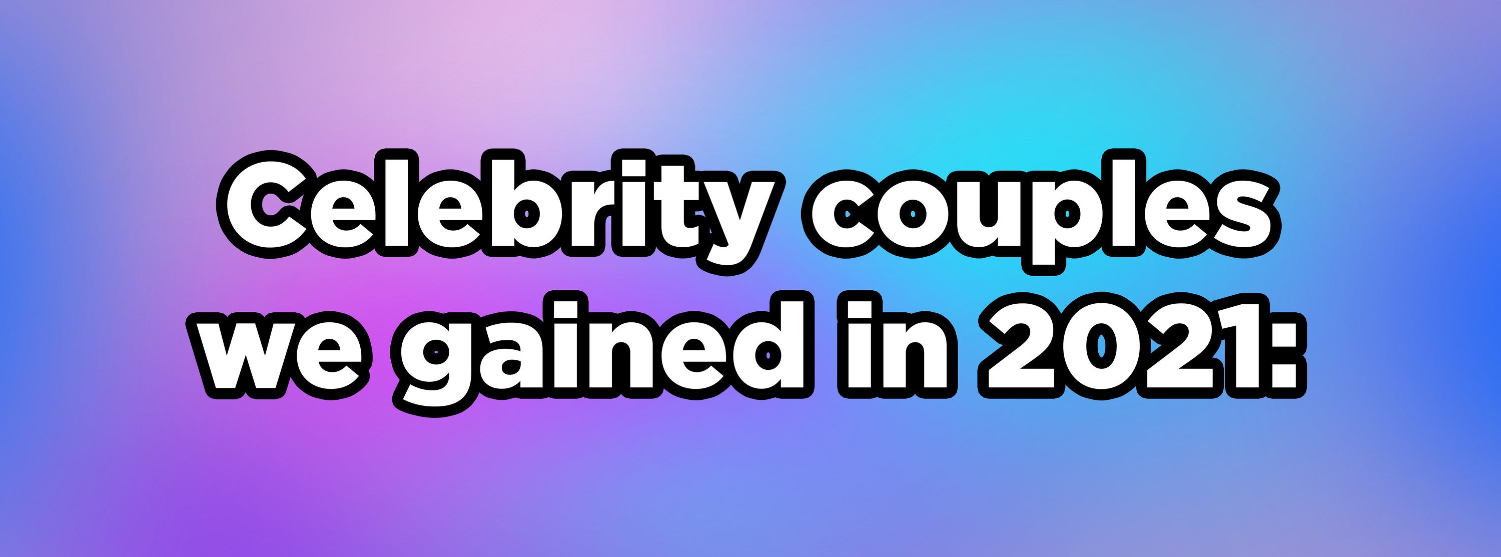 Celebrity couples we gained in 2021