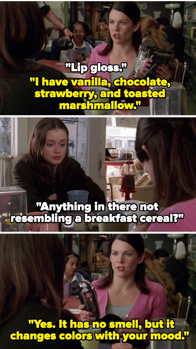 Lorelai tells Rory she has lip gloss in chocolate and other flavors and Rory asks if she has any that doesn't resemble a breakfast cereal — Lorelai pulls out one with no smell but that changes colors with your mood
