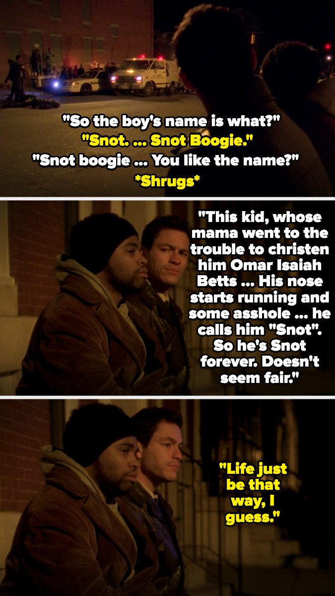 """McNulty talks with a victim's friend about his nickname, Snot Boogie, saying it's sad that he was given that name by people, and the friend says """"life just be that way, I guess"""""""
