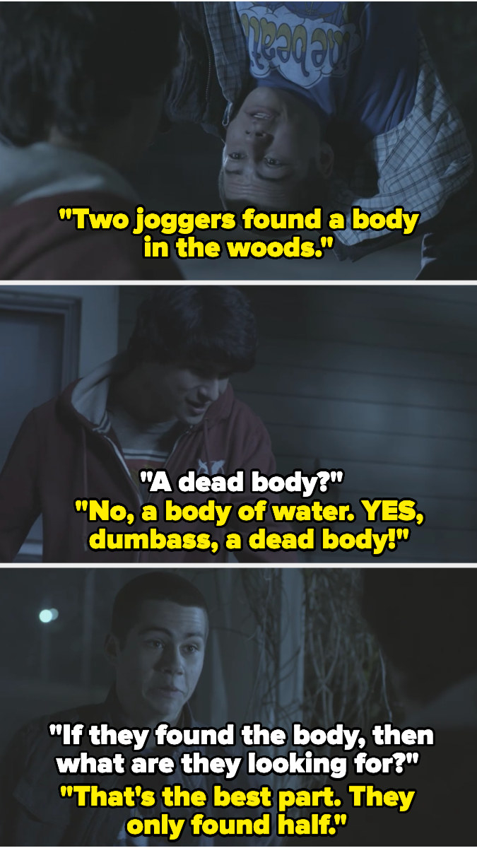 """Stiles tells Scott police found a body in the woods, and Scott asks if it was a dead body — Stiles jokes """"no a body of water"""" then tells Scott they only found half the body"""