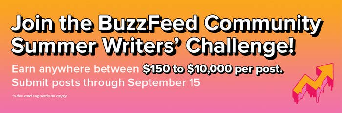 Join the BuzzFeed Community Summer Writers' Challenge! Earn anywhere between $150 to $10,000 per post. Submit posts through September 15. Rules and regulations apply