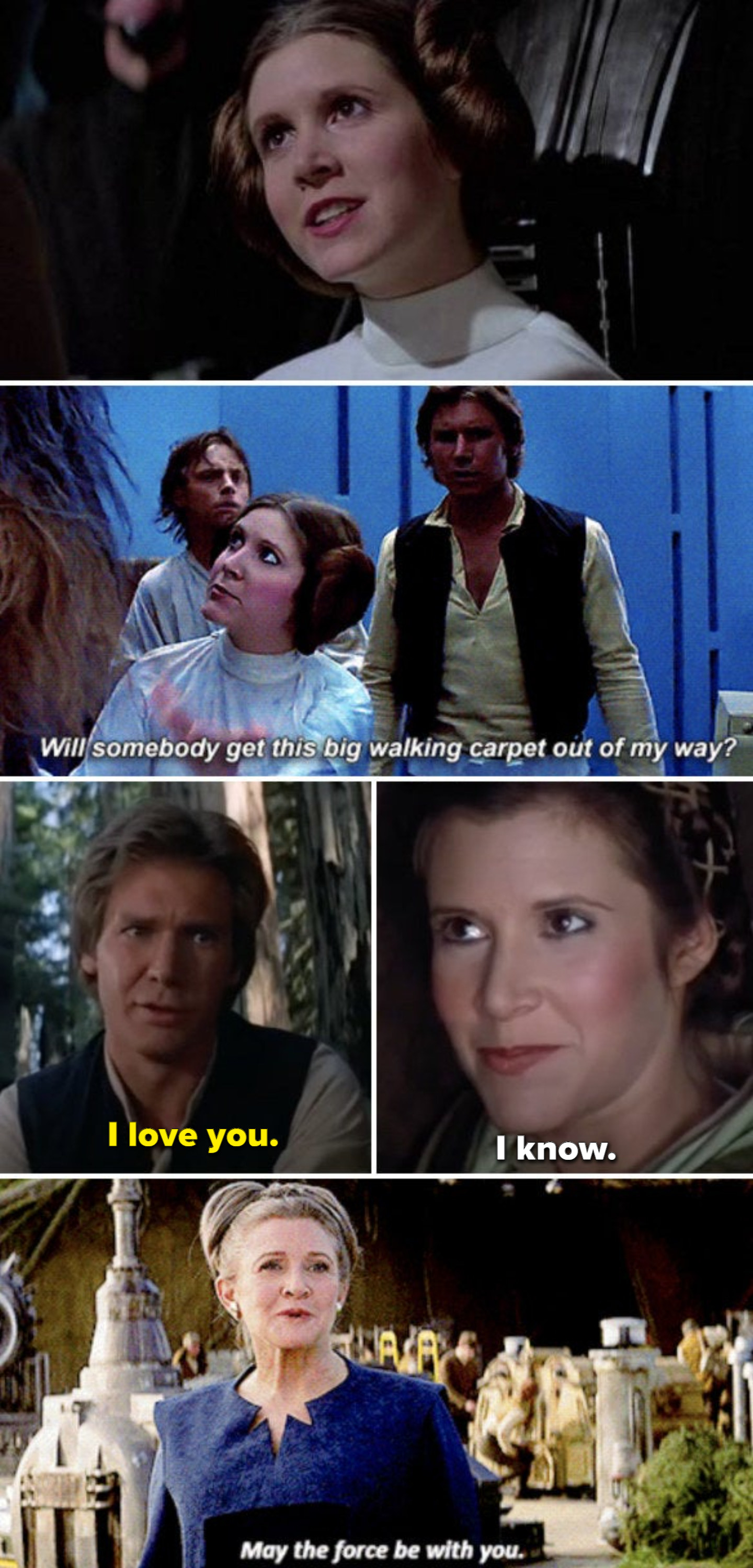 """Fisher in """"A New Hope,"""" saying: """"Will somebody get this big walking carpet out of my way?;"""" Fisher in Return of the Jedi with Harrison Ford, saying """"I love you; I know;"""" Fisher in """"The Force Awakens"""" saying, """"May the force be with you"""""""