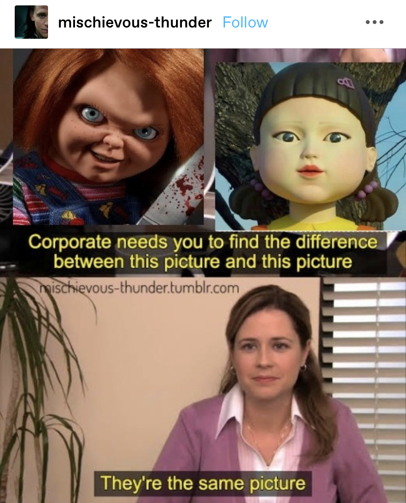 """tumblr post with the office meme that goes """"corporate needs you to find the difference between this picture and this picture"""" and Pam saying """"they're the same picture,"""" but the pictures are It from Squid Game and Chucky"""