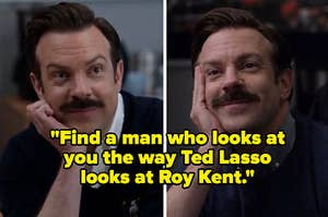"""""""Find a man who looks at you the way Ted Lasso looks at Roy Kent."""""""