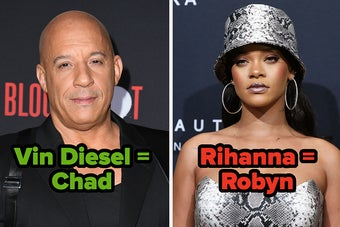 Vin Diesel might be Chad, and Rihanna might be Robyn