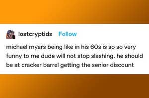 """Tumblr post from user lostcryptids: """"michael myers being like in his 60s is so so very funny to me did will not stop slashing, he should be at cracker barrel getting the senior discount"""""""