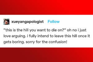 """Tumblr post from xueyangapologist: """"'This is the hill you want to die on?' Oh no, I just love arguing; I fully intend to leave this hill once it gets boring, sorry for the confusion"""""""