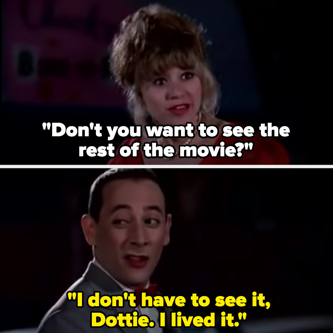 """Dottie: """"Don't you want to see the rest of the movie?"""" Pee Wee: """"I don't have to see it, Dottie. I lived it"""""""