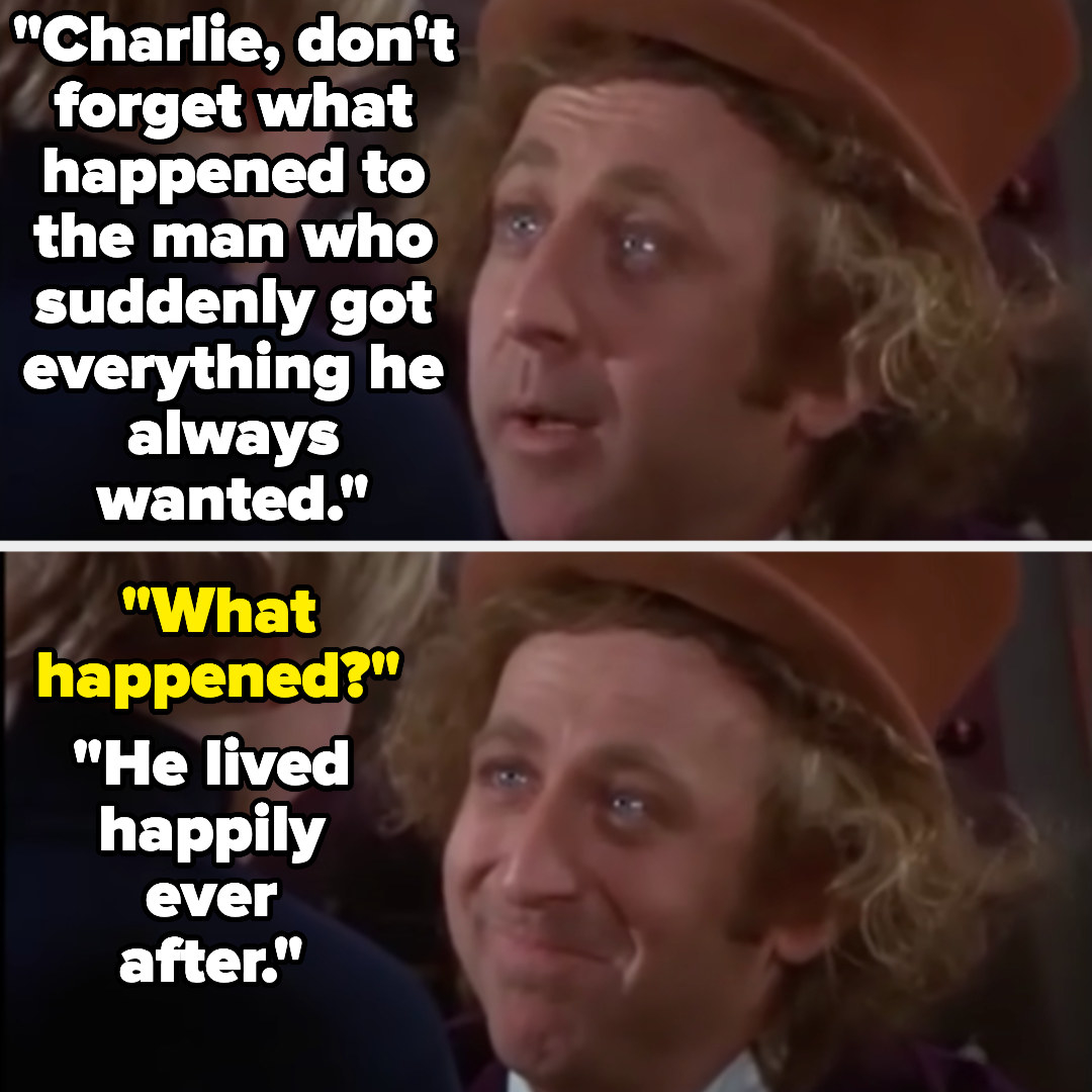 """Willy: """"Charlie, don't forget what happened to the man who suddenly got everything he always wanted."""" Charlie: """"What happened?"""" Willy: """"He lived happily ever after"""""""