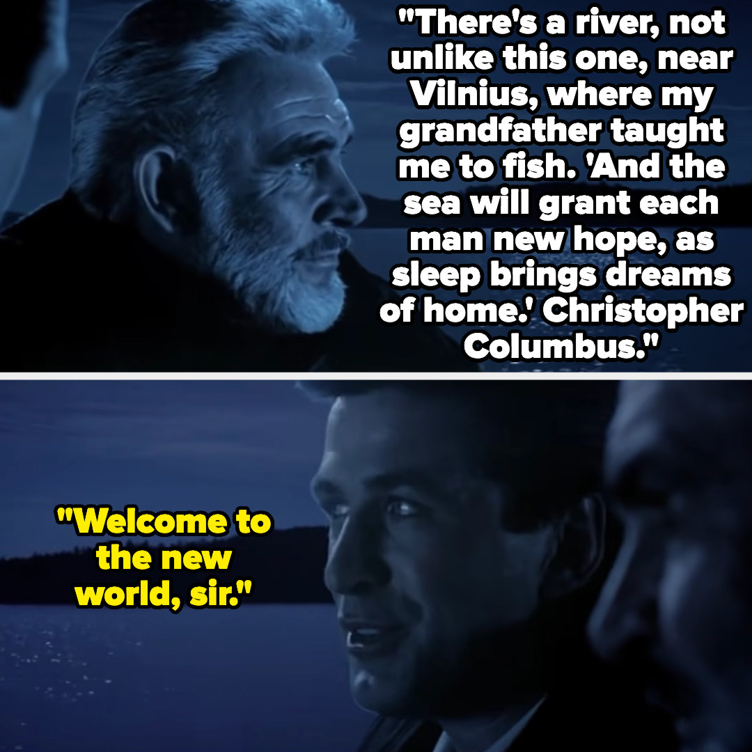 """Captain Ramius: """"There's a river, not unlike this one, near Vilnius, where my grandfather taught me to fish. 'And the sea will grant each man new hope, as sleep brings dreams of home.' Christopher Columbus."""" Jack Ryan: """"Welcome to the new world, sir"""""""