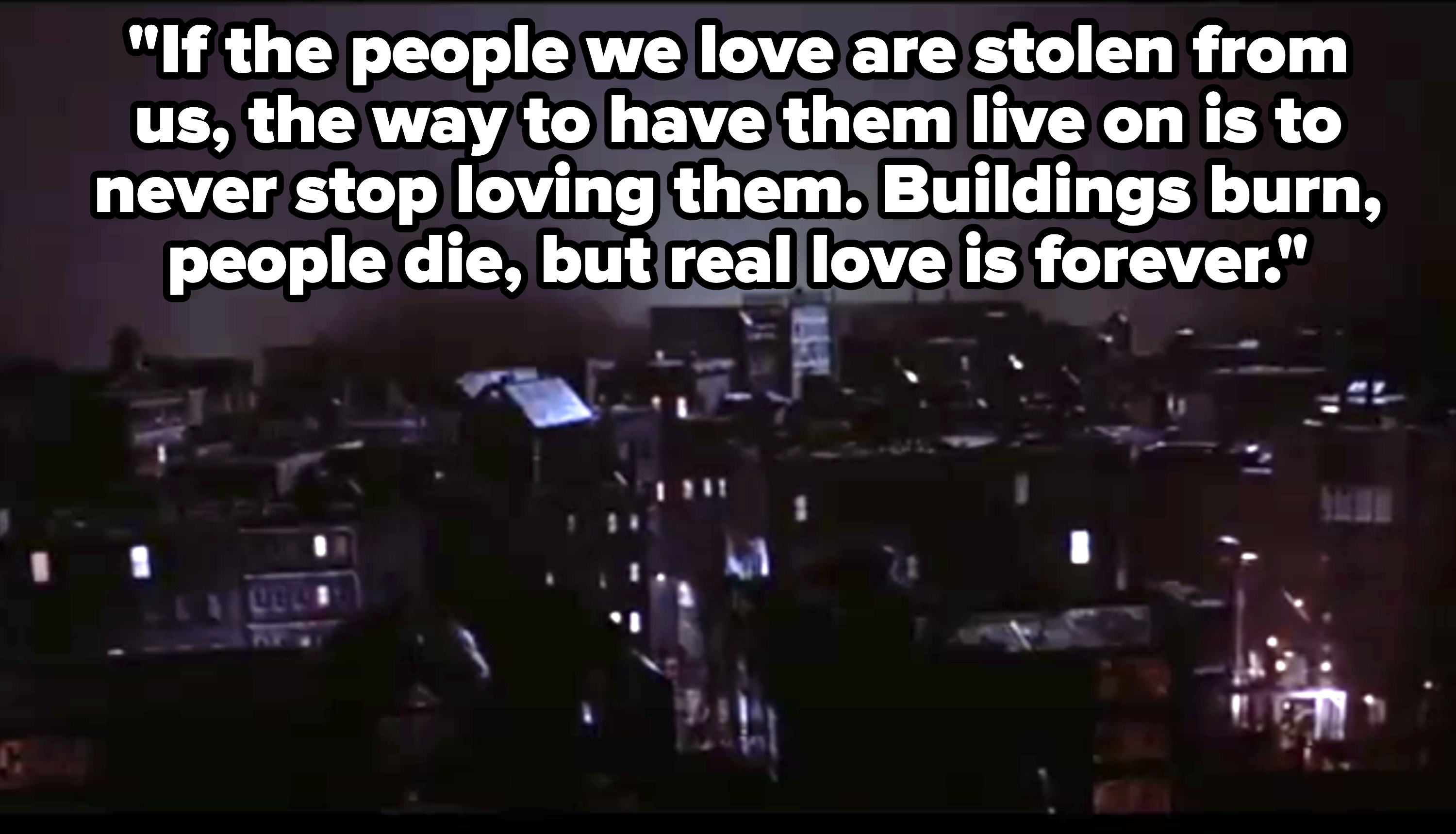"""Sarah says, """"If the people we love are stolen from us, the way to have them live on is to never stop loving them; buildings burn, people die, but real love is forever"""""""