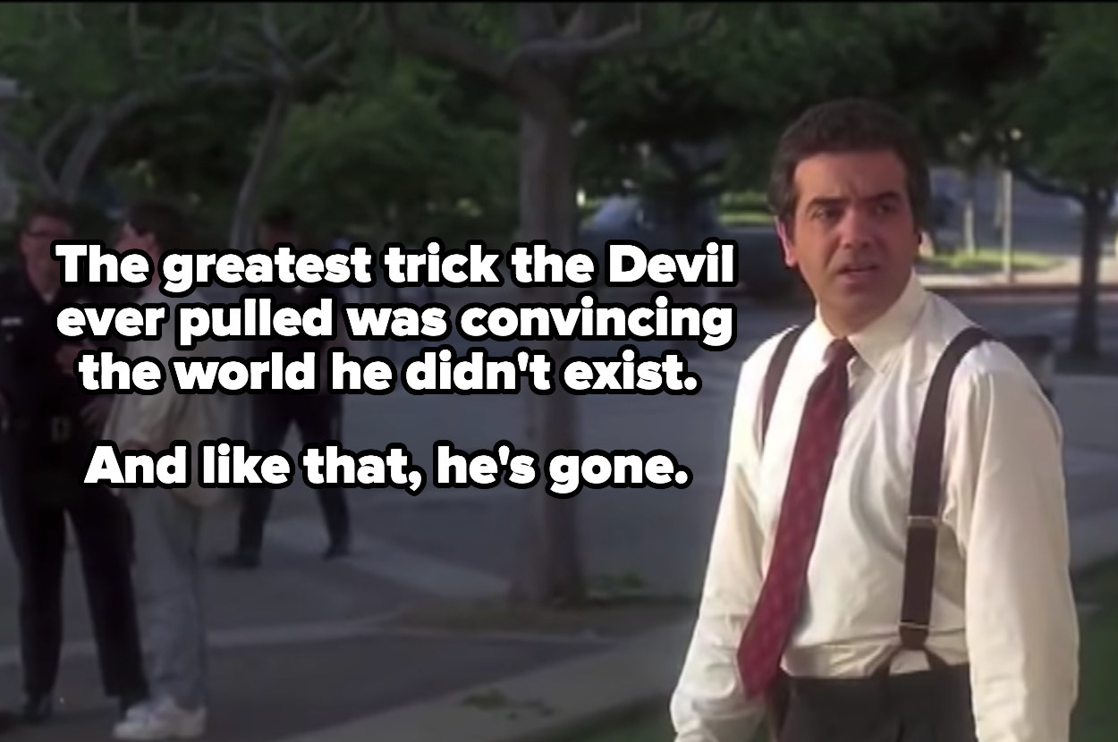 The greatest trick the devil ever pulled was convincing the world he didn't exist. And like that, he's gone