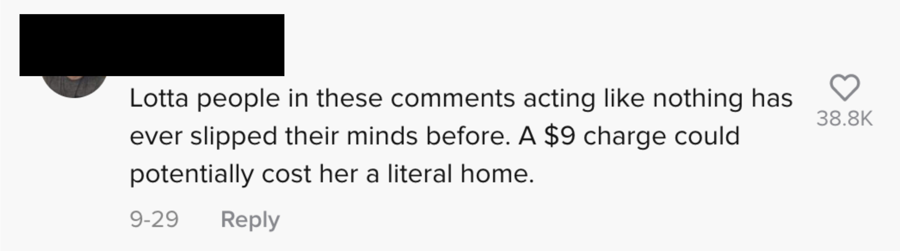 text: Lotta people in these comments acting like nothing has ever slipped their minds before. A $9 charge could potentially cost her a literal home