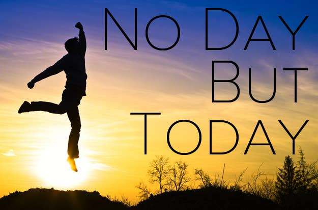 no day but to·day \no dā bət tə-ˈdā\You might as well do it today. See: Rent.