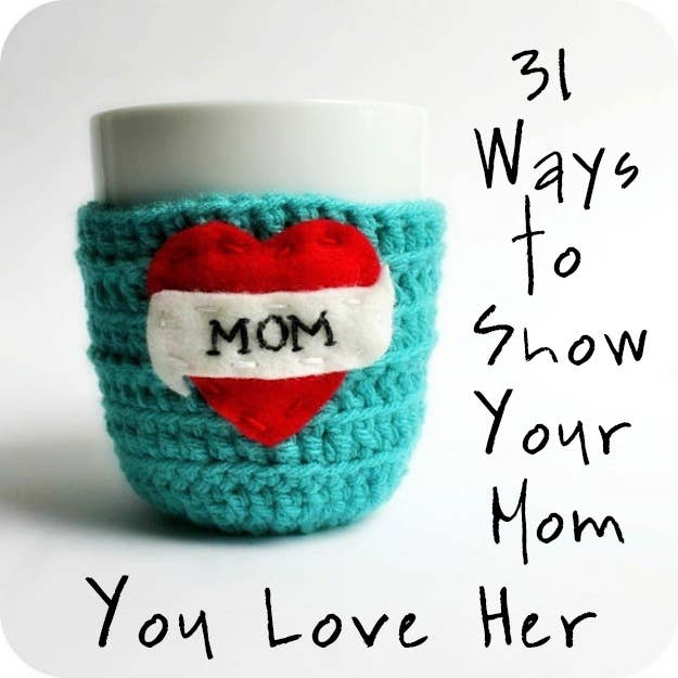 31 Unexpected Ways To Show Your Mom You Love Her