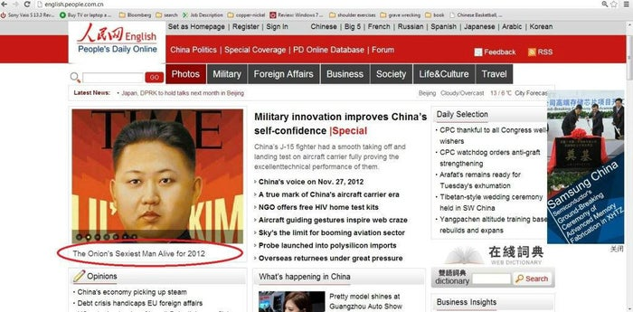 """Y'all probably remember this one: People's Daily, yet another nationally syndicated state-run news organization, fell for this ingenious Onion article last year. The Onion even got in on the fun after they saw the re-post, writing: """"For more coverage on The Onion's Sexiest Man Alive 2012, Kim Jong-Un, please visit our friends at the People's Daily in China, a proud Communist subsidiary of The Onion, Inc. Exemplary reportage, comrades."""" Bless their souls. For a timeline of how this became """"news"""" in China see this Shanghaiist article."""