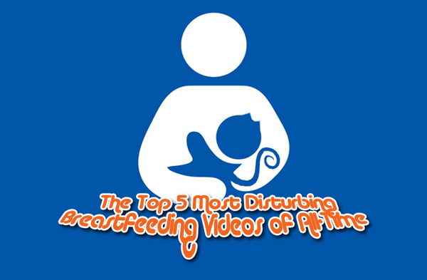 Top 5 Most Disturbing Breastfeeding Videos of All Time