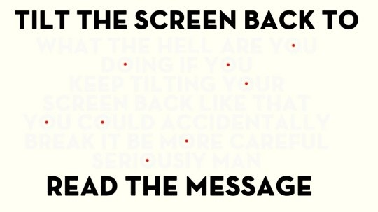 Tilt the Screen Back to Read This Message