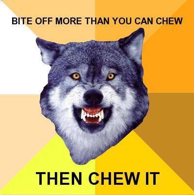 Bite Off More Than You Can Chew