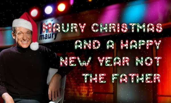 MAURY CHRISTMAS and a HAPPY NEW YEAR NOT THE FATHER