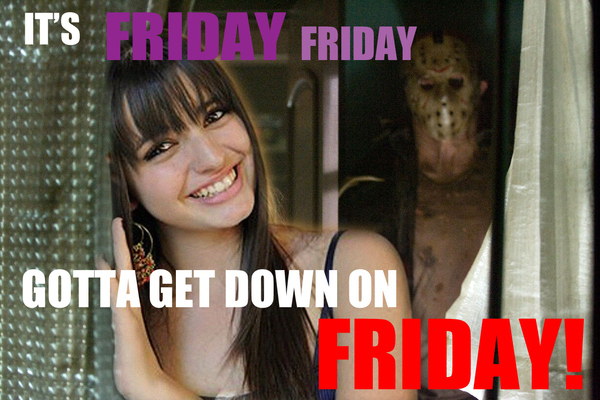 Friday Friday Gotta Get Down On Friday!...the 13th.