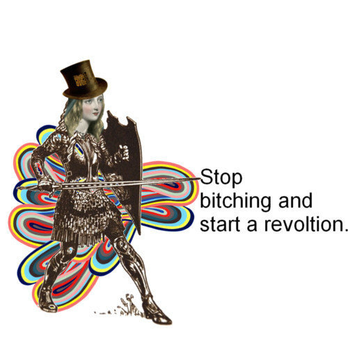 Stop Bitching and Start a Revolution!