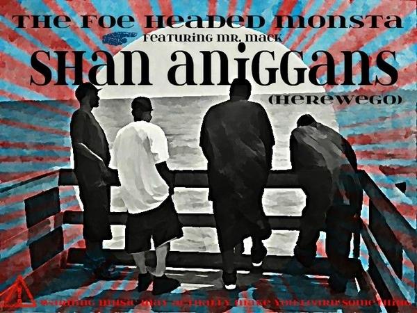 The Foe Headed Monsta Presents Shan Aniggans(Herewego!)